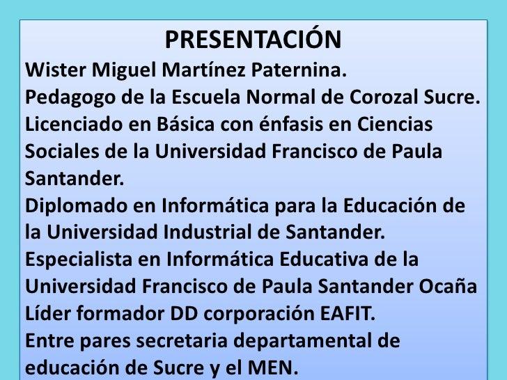 PRESENTACIÓN<br />Wister Miguel Martínez Paternina. <br />Pedagogo de la Escuela Normal de Corozal Sucre.<br />Licenciado ...