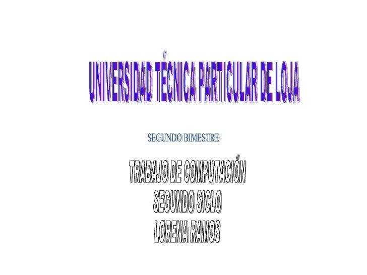 UNIVERSIDAD TÉCNICA PARTICULAR DE LOJA TRABAJO DE COMPUTACIÓN SEGUNDO SICLO LORENA RAMOS SEGUNDO BIMESTRE