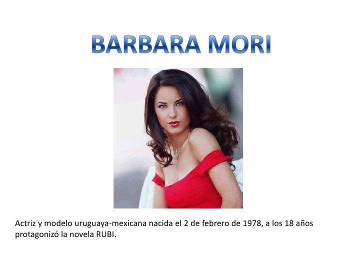 BARBARA MORI<br />Actriz y modelo uruguaya-mexicana nacida el 2 de febrero de 1978, a los 18 años protagonizó la novela RU...