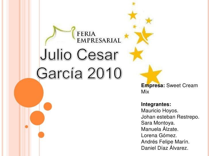 Julio Cesar García 2010<br />Empresa: Sweet Cream  Mix<br />Integrantes: <br />Mauricio Hoyos.<br />Johan esteban Restrepo...