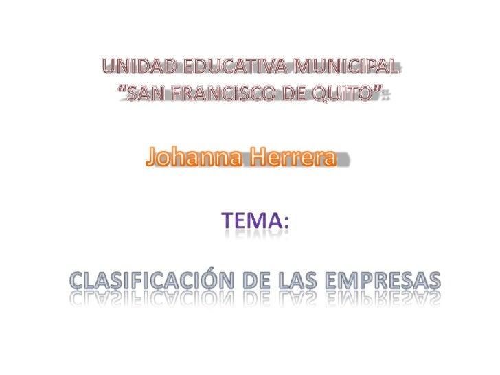 """UNIDAD EDUCATIVA MUNICIPAL """"SAN FRANCISCO DE QUITO""""<br />Johanna Herrera<br />TEMA: <br />CLASIFICACIÓN DE LAS EMPRESAS<br />"""