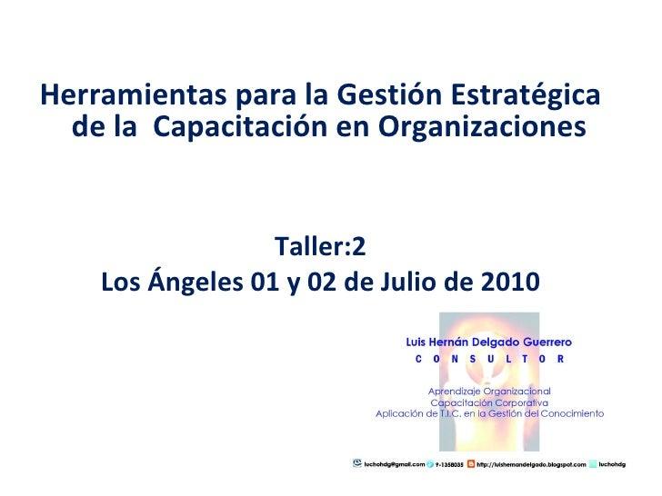<ul><li>Herramientas para la Gestión Estratégica de la  Capacitación en Organizaciones  </li></ul><ul><li>Taller:2 </li></...