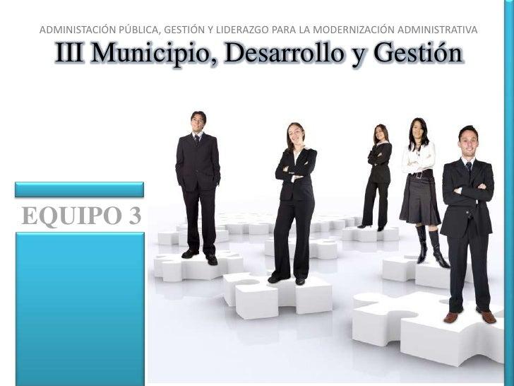 ADMINISTACIÓN PÚBLICA, GESTIÓN Y LIDERAZGO PARA LA MODERNIZACIÓN ADMINISTRATIVA<br />III Municipio, Desarrollo y Gestión <...