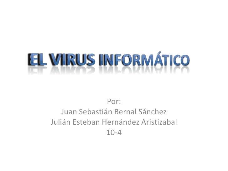 Por:<br />Juan Sebastián Bernal Sánchez<br />Julián Esteban Hernández Aristizabal<br />10-4<br />El Virus Informático<br />