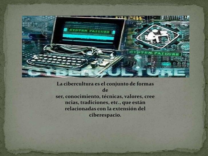 La cibercultura es el conjunto de formas de ser, conocimiento, técnicas, valores, creencias, tradiciones, etc., que están ...