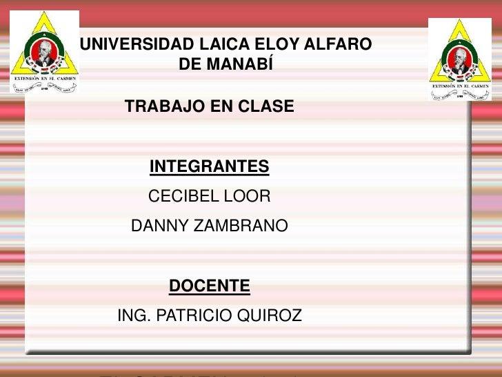 UNIVERSIDAD LAICA ELOY ALFARO DE MANABÍ<br />TRABAJO EN CLASE<br />INTEGRANTES<br />CECIBEL LOOR<br />DANNY ZAMBRANO<br />...