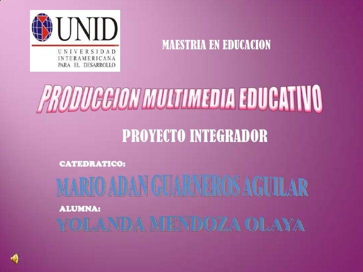 MAESTRIA EN EDUCACION<br />PRODUCCION MULTIMEDIA EDUCATIVO<br />PROYECTO INTEGRADOR<br />CATEDRATICO:<br />MARIO ADAN GUAR...