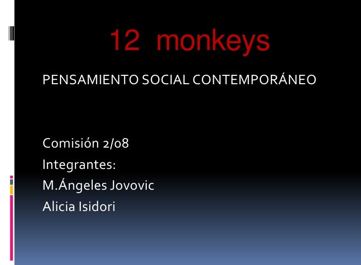 12  monkeys<br />PENSAMIENTO SOCIAL CONTEMPORÁNEO<br />Comisión 2/08<br />Integrantes:<br />M.ÁngelesJovovic<br />Alicia I...