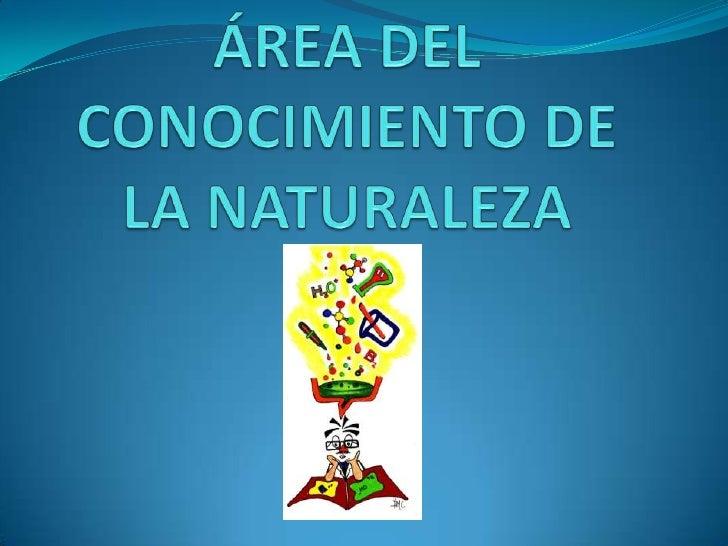 ÁREA DEL CONOCIMIENTO DE LA NATURALEZA<br />
