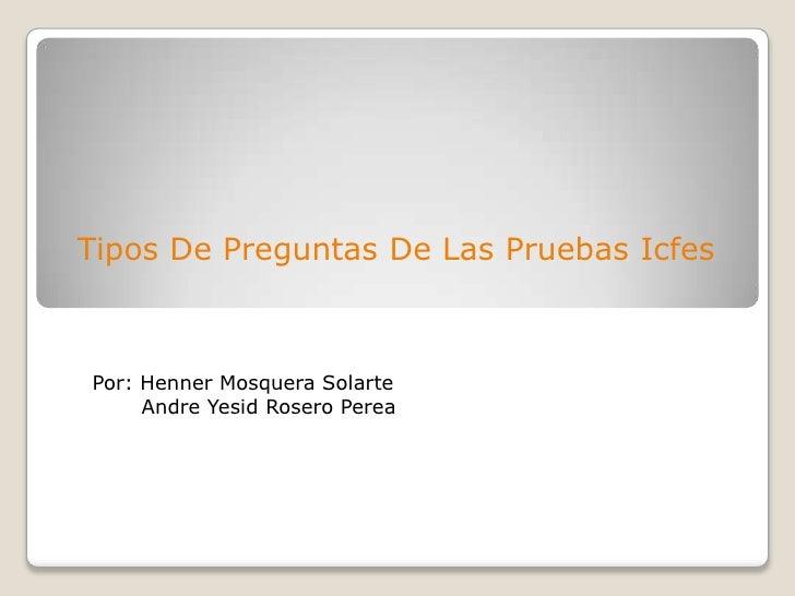 Tipos De Preguntas De Las Pruebas Icfes<br />Por: Henner Mosquera SolarteAndreYesid Rosero Perea<br />