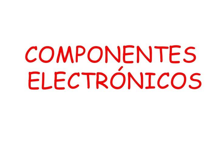 <ul><li>COMPONENTES ELECTRÓNICOS </li></ul>