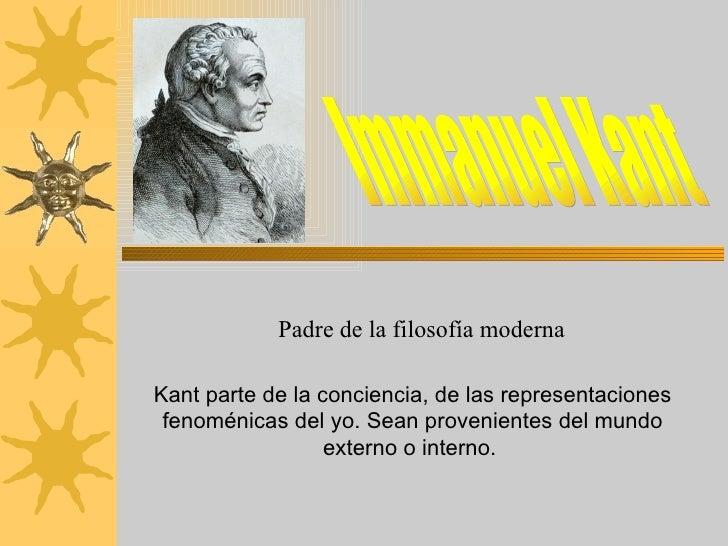 Immanuel Kant Padre de la filosofía moderna Kant parte de la conciencia, de las representaciones fenoménicas del yo. Sean ...