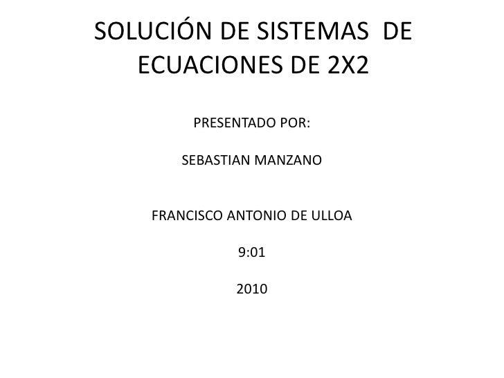 SOLUCIÓN DE SISTEMAS  DE ECUACIONES DE 2X2<br />PRESENTADO POR:<br />SEBASTIAN MANZANO <br />FRANCISCO ANTONIO DE ULLOA<br...