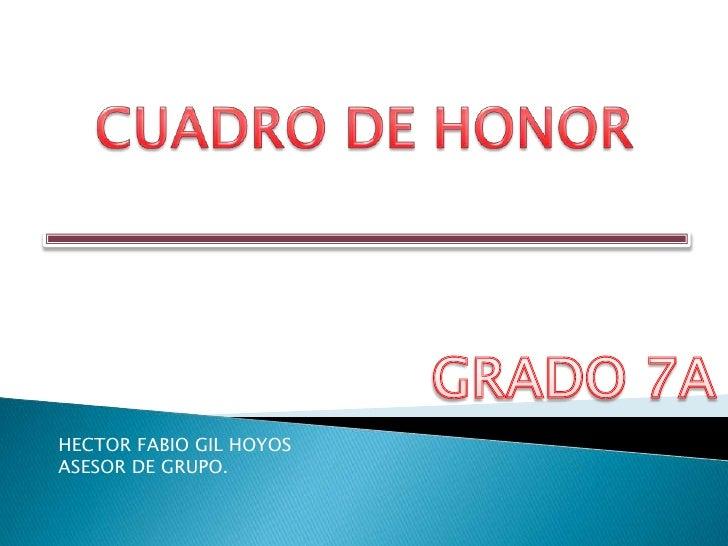 CUADRO DE HONOR<br />GRADO 7A<br />HECTOR FABIO GIL HOYOS<br />ASESOR DE GRUPO.<br />
