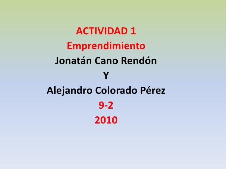 ACTIVIDAD 1 <br />Emprendimiento <br />Jonatán Cano Rendón <br />Y <br />Alejandro Colorado Pérez  <br />9-2 <br />2010 <b...