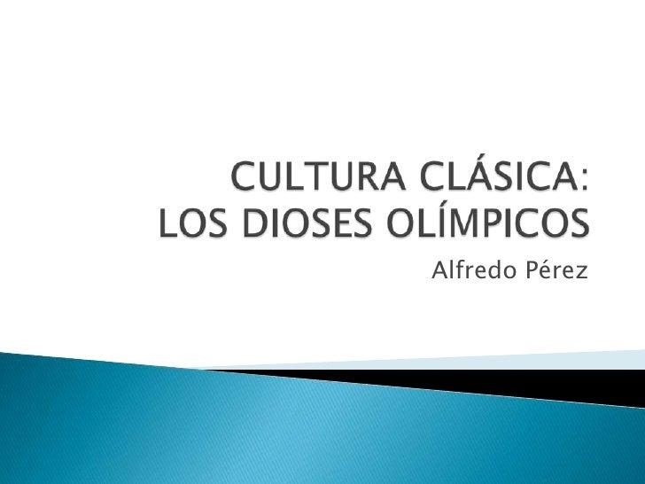CULTURA CLÁSICA:LOS DIOSES OLÍMPICOS<br />Alfredo Pérez<br />