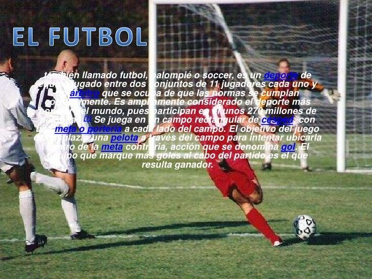 EL FUTBOL<br />también llamado futbol, balompié o soccer, es un deporte de equipo jugado entre dos conjuntos de 11 jugador...