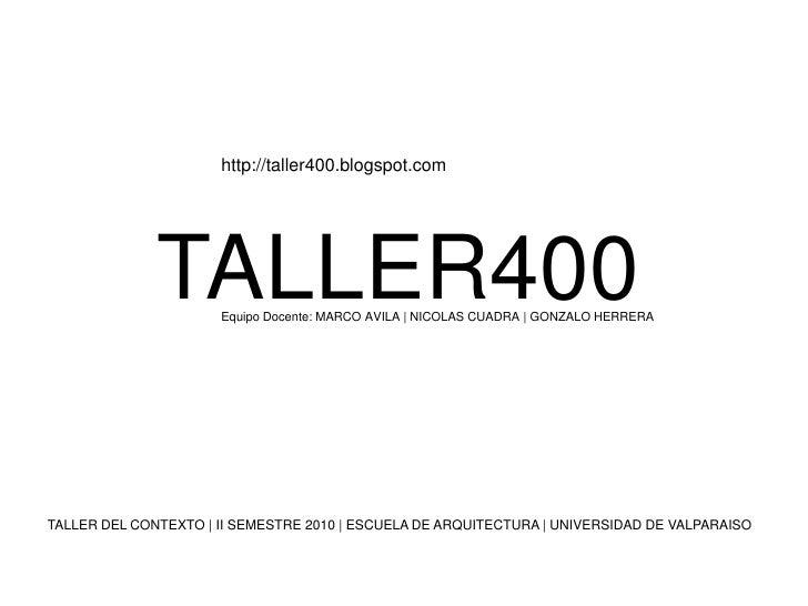 http://taller400.blogspot.com<br />TALLER400<br />Equipo Docente: MARCO AVILA | NICOLAS CUADRA | GONZALO HERRERA<br />TALL...