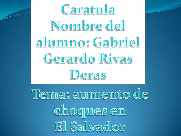 Caratula    <br />Nombre del alumno: Gabriel Gerardo Rivas Deras<br />Tema: aumento de choques en <br />El Salvador<br />