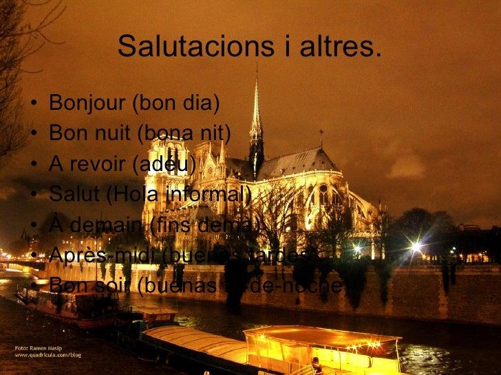 Salutacions i altres. <ul><li>Bonjour (bon dia) </li></ul><ul><li>Bon nuit (bona nit) </li></ul><ul><li>A revoir (adéu) </...