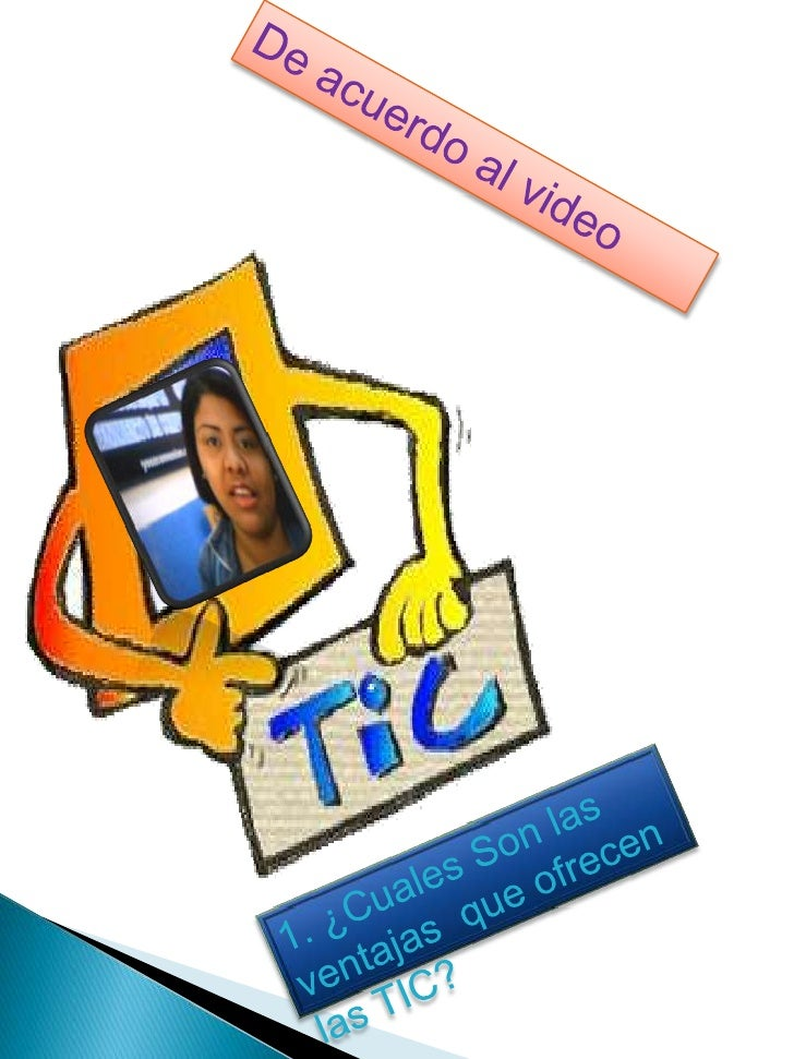 De acuerdo al video<br />1. ¿Cuales Son las ventajas  que ofrecen las TIC?<br />