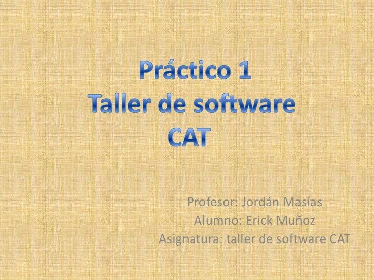 Práctico 1 Taller de software <br />CAT <br />Profesor: Jordán Masías<br />Alumno: Erick Muñoz<br />Asignatura: taller de...