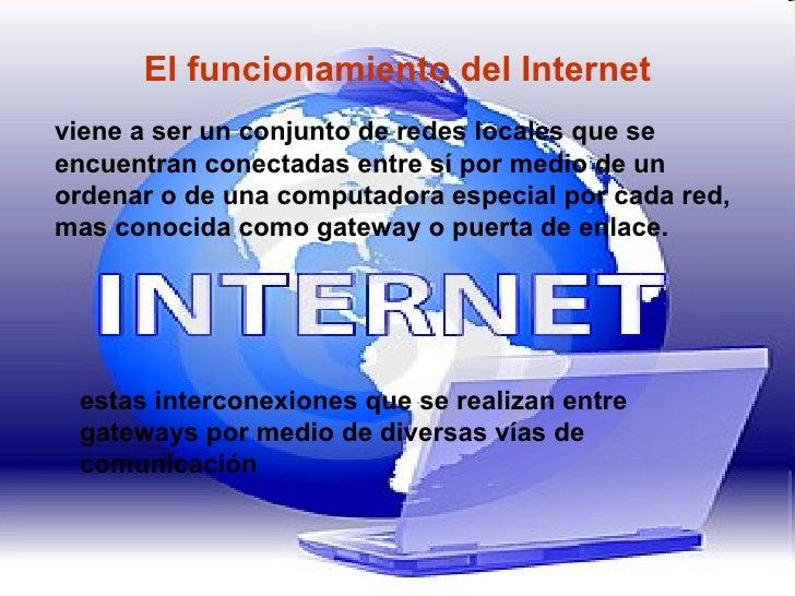 El funcionamiento del Internet viene a ser un conjunto de redes locales que se encuentran conectadas entre sí por medio de...