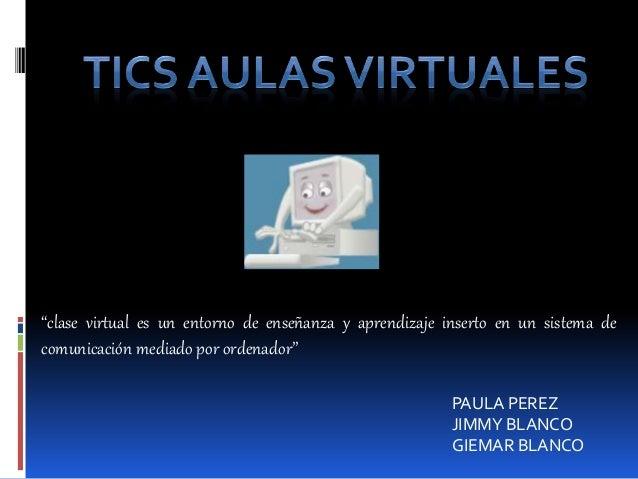 """PAULA PEREZ JIMMY BLANCO GIEMAR BLANCO """"clase virtual es un entorno de enseñanza y aprendizaje inserto en un sistema de co..."""
