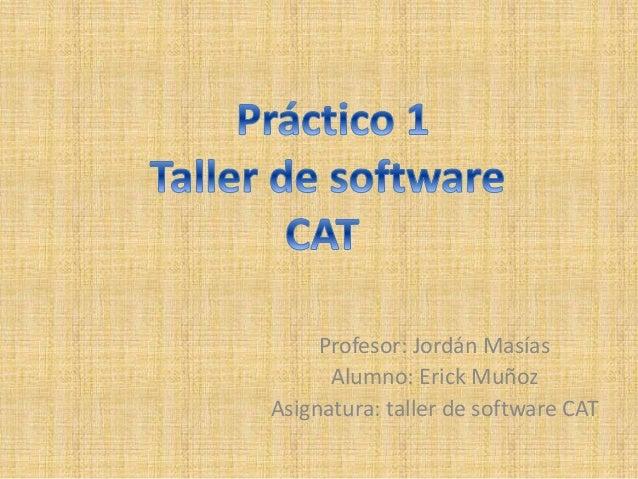 Profesor: Jordán Masías Alumno: Erick Muñoz Asignatura: taller de software CAT