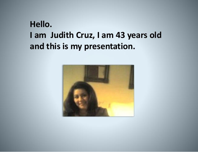 Hello. I am Judith Cruz, I am 43 years old and this is my presentation.