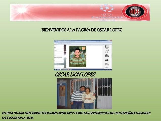 BIENVENIDOSA LA PAGINADE OSCARLOPEZ OSCARLIONLOPEZ EN ESTAPAGINADESCRIBIRETODASMISVIVENCIASY COMOLASEXPERIENCIASME HANENSE...