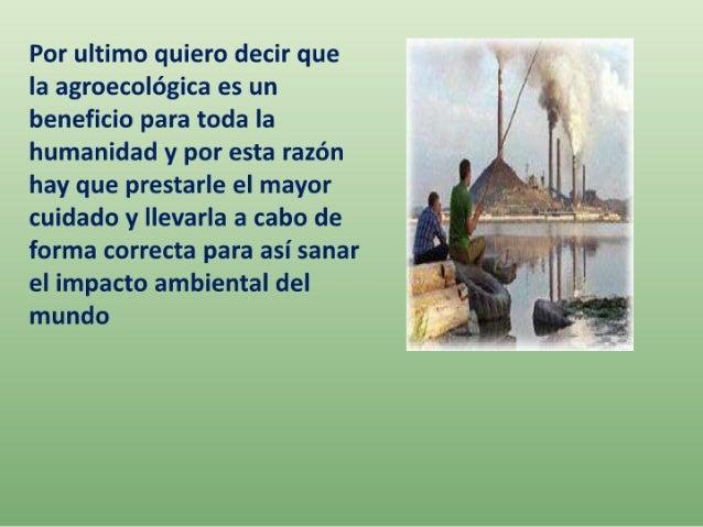 Por ultimo quiero decir que la agroecològica es un beneficio para toda la humanidad y por esta razòn hay que prestarle el ...