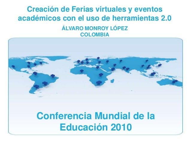 Conferencia Mundial de la Educación 2010 Creación de Ferias virtuales y eventos académicos con el uso de herramientas 2.0 ...