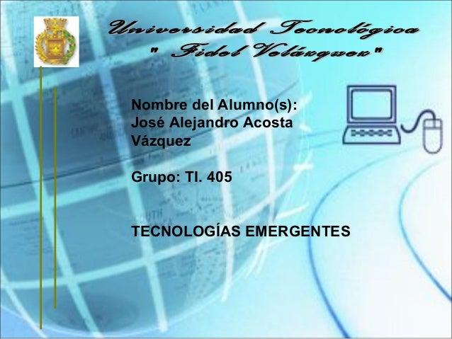 Nombre del Alumno(s): José Alejandro Acosta Vázquez Grupo: TI. 405 TECNOLOGÍAS EMERGENTES