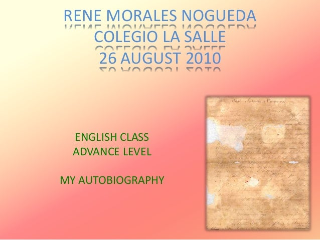 RENE MORALES NOGUEDA COLEGIO LA SALLE 26 AUGUST 2010 ENGLISH CLASS ADVANCE LEVEL MY AUTOBIOGRAPHY
