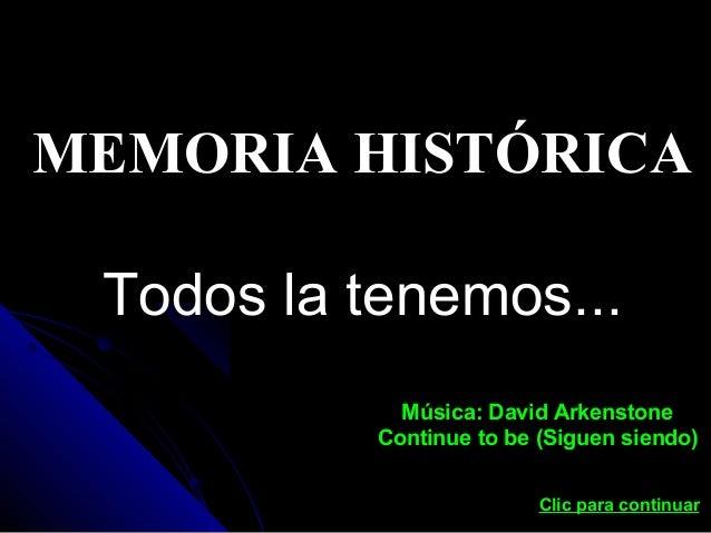 MEMORIA HISTÓRICA Todos la tenemos... Música: David Arkenstone Continue to be (Siguen siendo) Clic para continuar