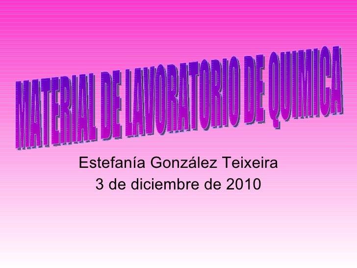 Estefanía González Teixeira 3 de diciembre de 2010 MATERIAL DE LAVORATORIO DE QUIMICA