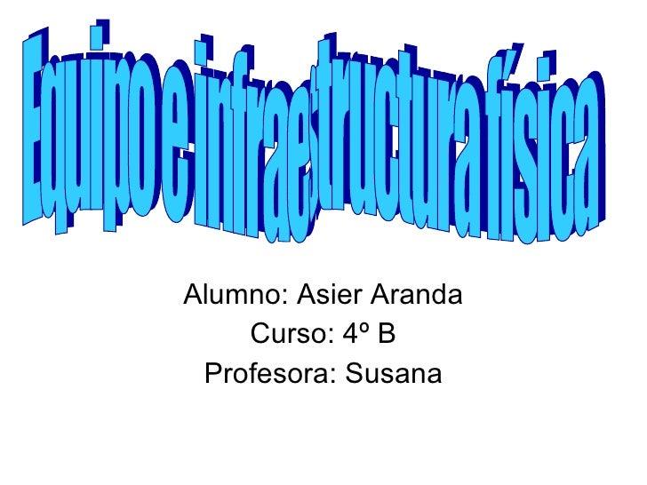 Alumno: Asier Aranda Curso: 4º B Profesora: Susana Equipo e infraestructura física
