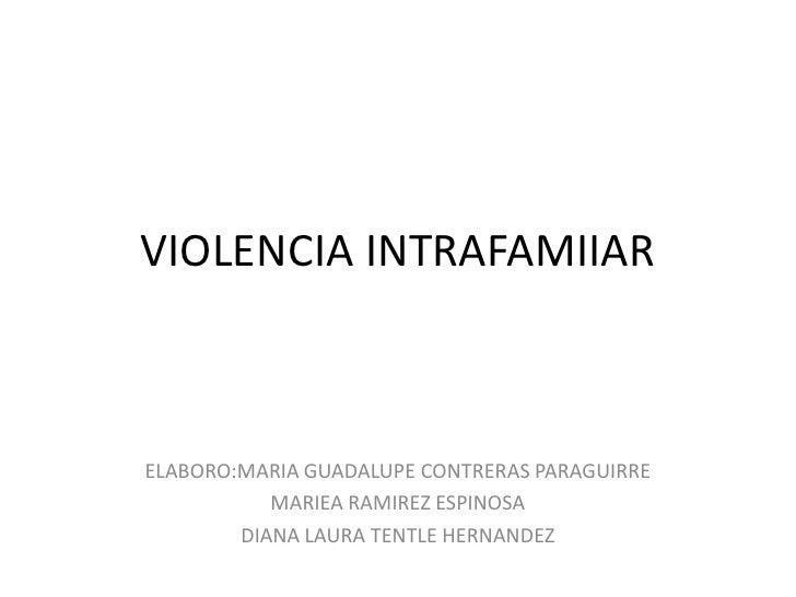 VIOLENCIA INTRAFAMIIAR<br />ELABORO:MARIA GUADALUPE CONTRERAS PARAGUIRRE<br />MARIEA RAMIREZ ESPINOSA<br />DIANA LAURA TEN...