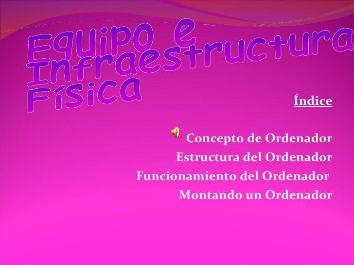 Índice  Concepto de Ordenador Estructura del Ordenador Funcionamiento del Ordenador  Montando un Ordenador Equipo e Infra...