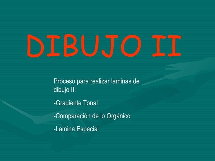 DIBUJO II Proceso para realizar laminas de dibujo II: -Gradiente Tonal -Comparación de lo Orgánico -Lamina Especial
