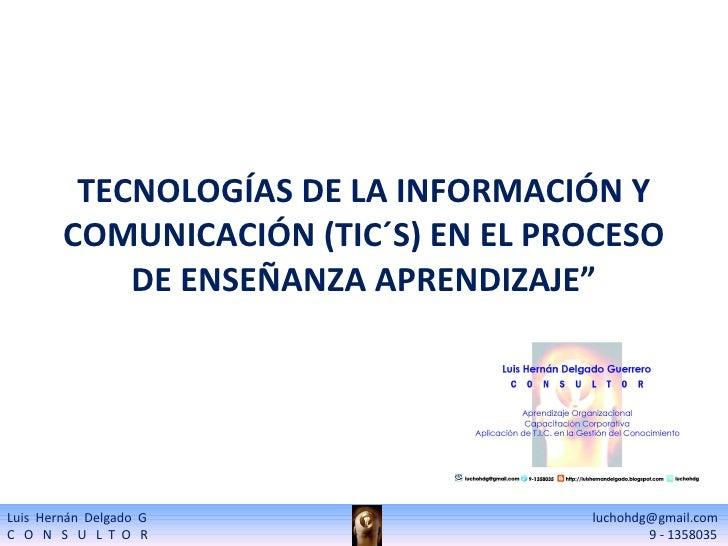 """TECNOLOGÍAS DE LA INFORMACIÓN Y COMUNICACIÓN (TIC´S) EN EL PROCESO DE ENSEÑANZA APRENDIZAJE"""" Luis  Hernán  Delgado  G    l..."""