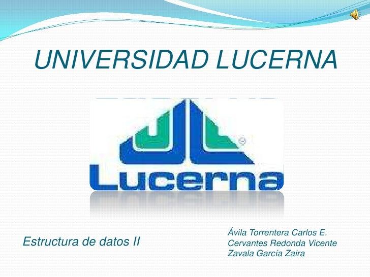 UNIVERSIDAD LUCERNA<br />Estructura de datos II<br />Ávila Torrentera Carlos E.<br />Cervantes Redonda Vicente<br />Zavala...