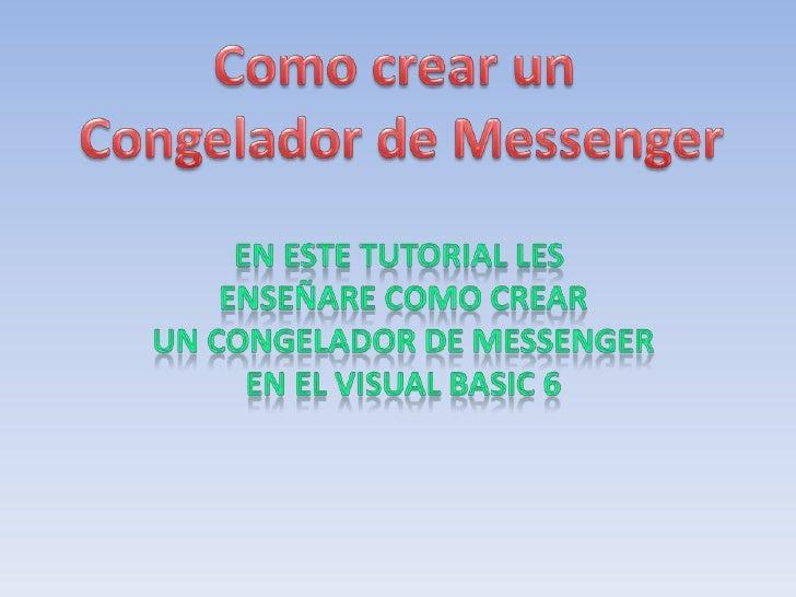 Como crear un <br />Congelador de Messenger<br />En este tutorial les <br />Enseñare como crear<br />Un congelador de Mess...