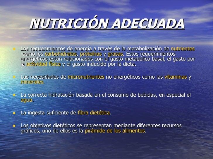 NUTRICIÓN ADECUADA <ul><li>Los requerimientos de energía a través de la metabolización de nutrientes como los carbohidr...