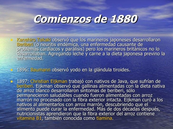 Comienzos de 1880   <ul><li>Kanehiro   Takaki observó que los marineros japoneses desarrollaron Beriberi (o neuritis en...