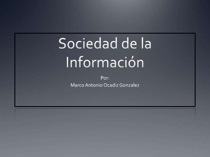 Sociedad de la Información<br />Por: <br />Marco Antonio Ocadiz Gonzalez<br />