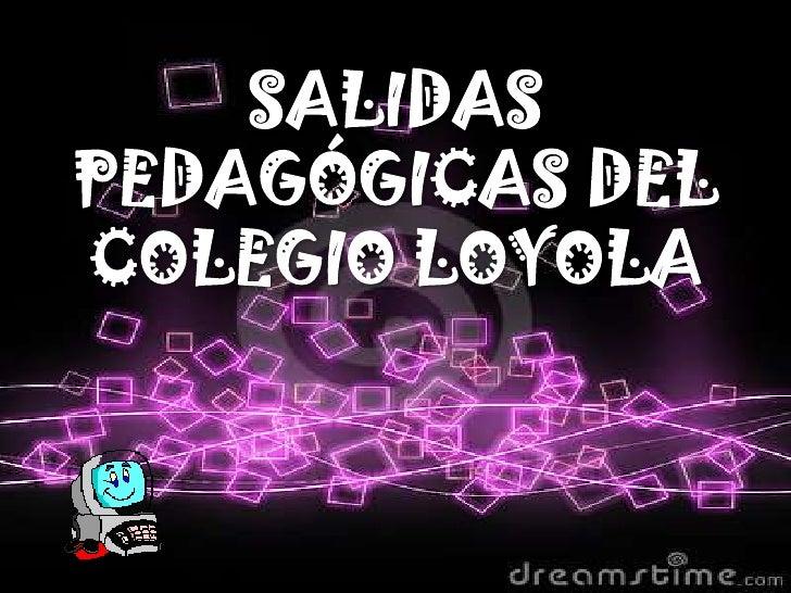 SALIDAS PEDAGÓGICAS DEL COLEGIO LOYOLA<br />