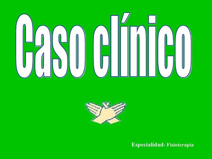 Caso clínico Especialidad : Fisioterapia