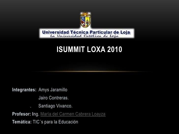 ISUMMIT LOXA 2010<br />Integrantes: Amys Jaramillo<br />Jairo Contreras.<br />.      Santiago Vivanco.  <br />Profesor: I...